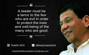 """A leader must be a terror to the few who are evil in order to protect the lives and well-being of the many who are good."" Rody Duerte"