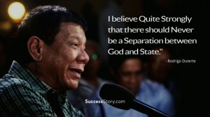 I believe quite strongly that there should never be a separation between God and State. Rodrigo Duterte