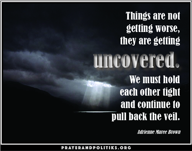 Things are not getting worse, they are getting uncovered. We must hold each other tight and continue to pull back the veil. Adrienne Marie Brown